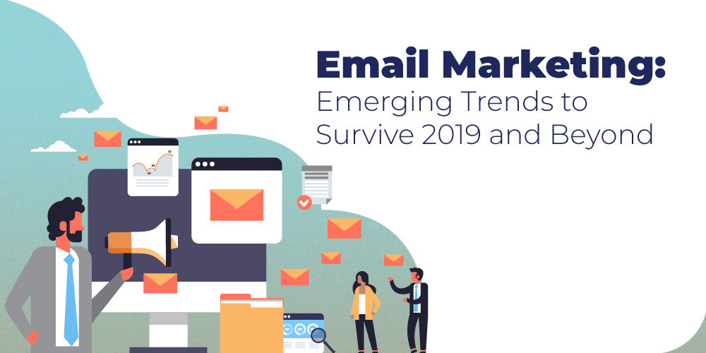 Email Marketing: Emerging Trends to Survive 2019 and Beyond