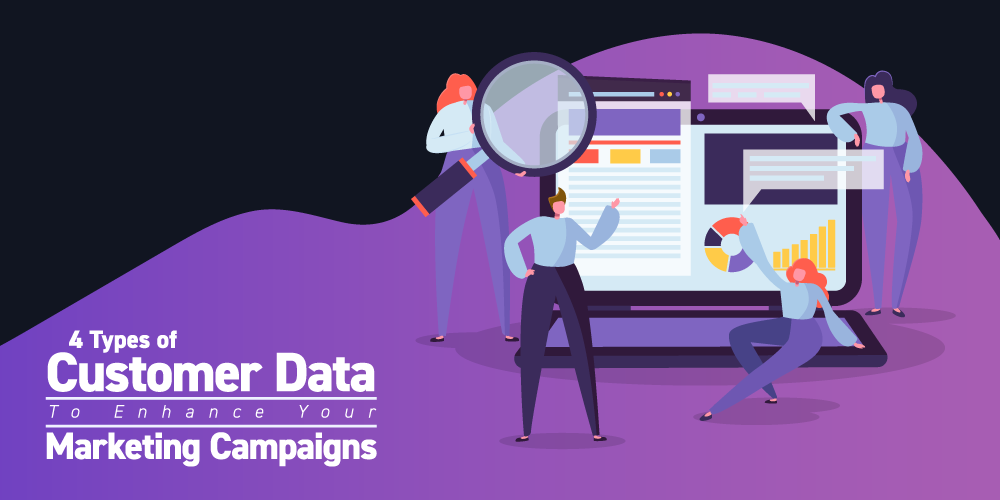4 Types of Customer Data to Enhance Your Marketing Campaigns